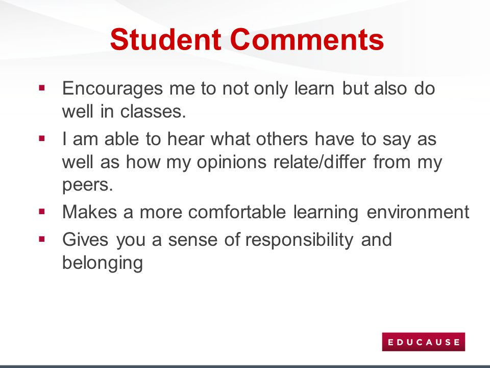 Student Comments  Encourages me to not only learn but also do well in classes.  I am able to hear what others have to say as well as how my opinions