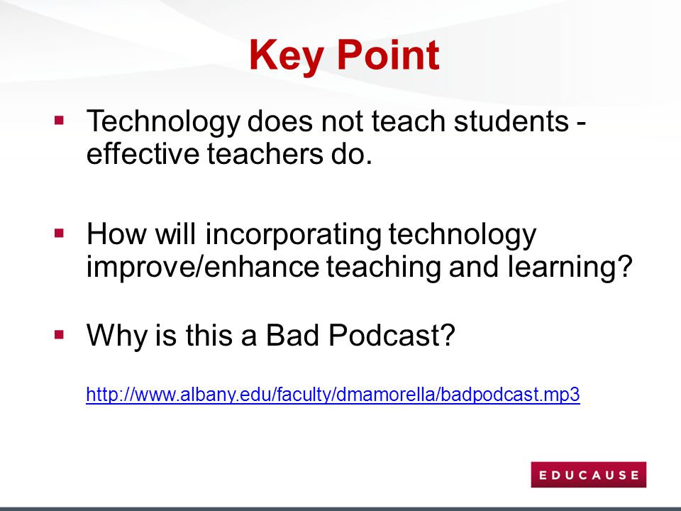 Key Point  Technology does not teach students - effective teachers do.  How will incorporating technology improve/enhance teaching and learning?  W