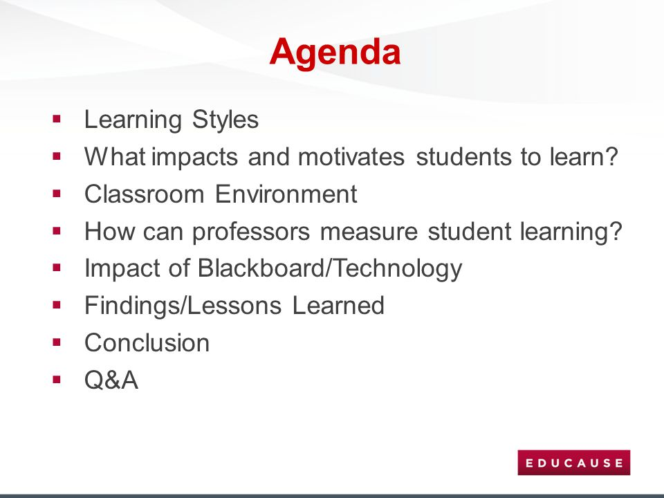 Agenda  Learning Styles  What impacts and motivates students to learn?  Classroom Environment  How can professors measure student learning?  Impa
