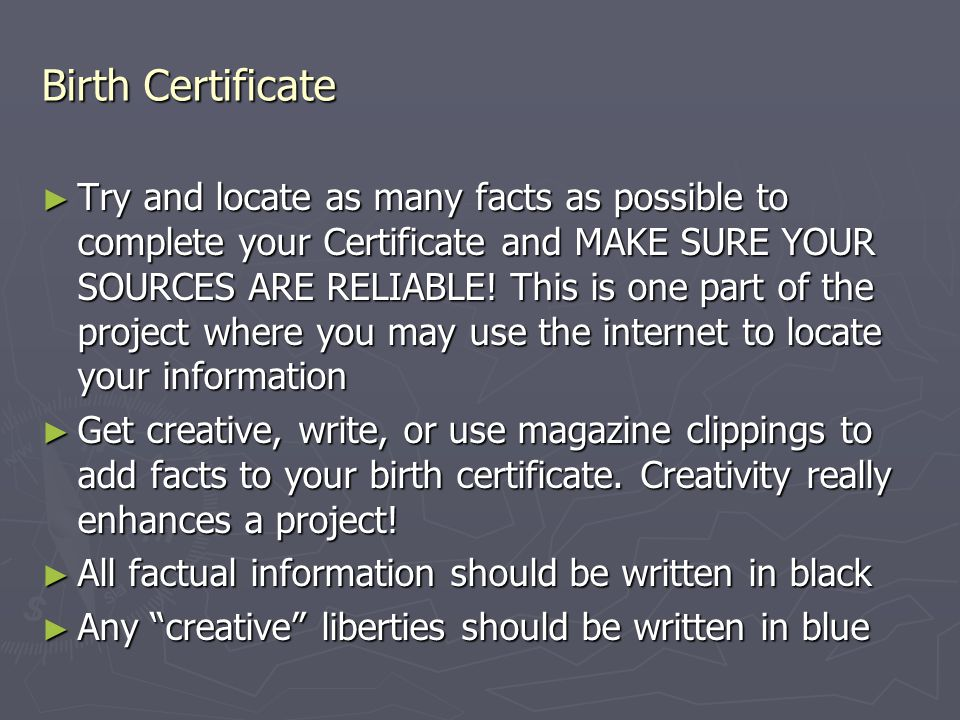 Birth Certificate ► Try and locate as many facts as possible to complete your Certificate and MAKE SURE YOUR SOURCES ARE RELIABLE! This is one part of