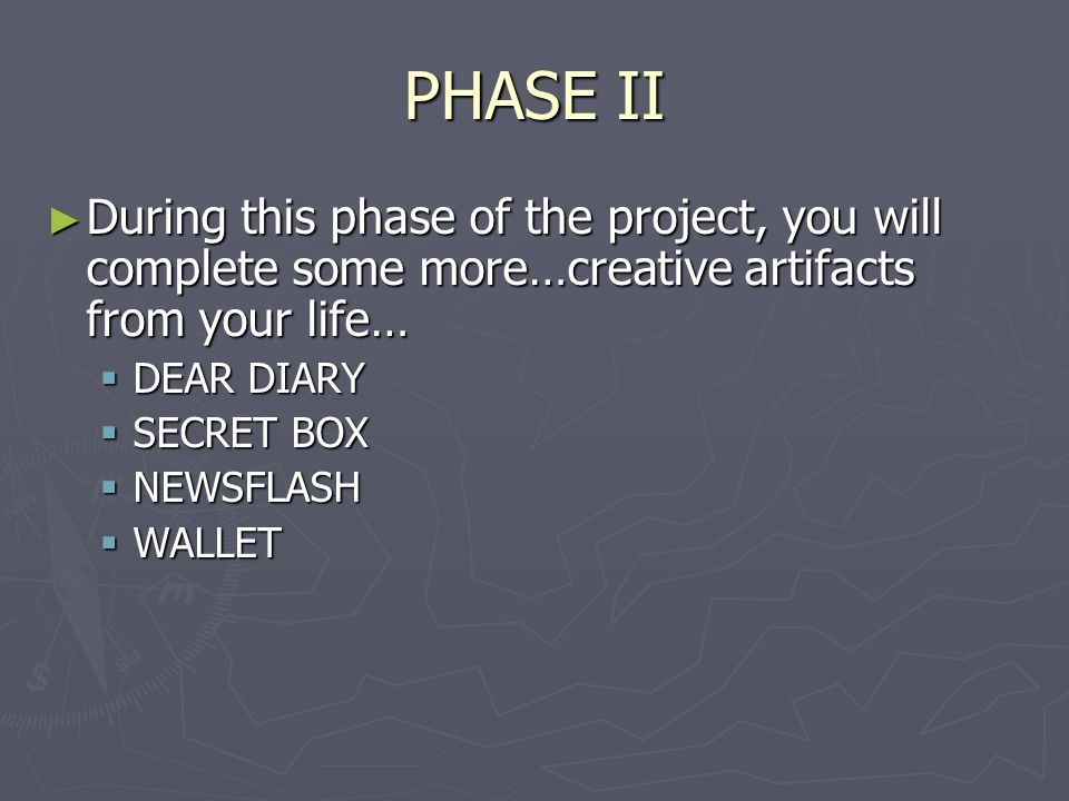 PHASE II ► During this phase of the project, you will complete some more…creative artifacts from your life…  DEAR DIARY  SECRET BOX  NEWSFLASH  WA