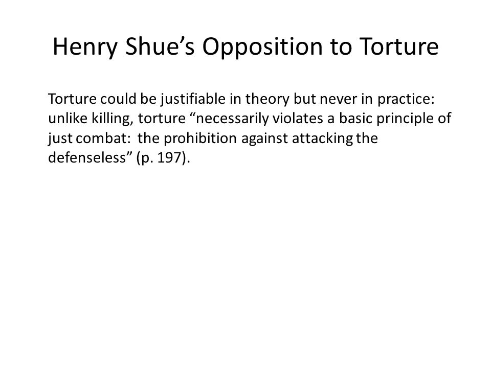 Henry Shue's Opposition to Torture Torture could be justifiable in theory but never in practice: unlike killing, torture necessarily violates a basic principle of just combat: the prohibition against attacking the defenseless (p.