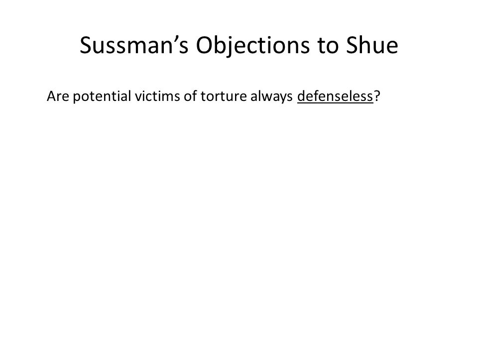 Sussman's Objections to Shue Are potential victims of torture always defenseless?