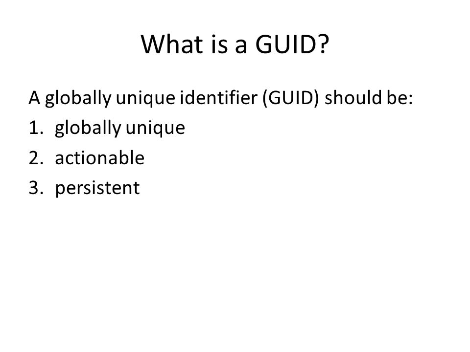 What is a GUID? A globally unique identifier (GUID) should be: 1.globally unique 2.actionable 3.persistent