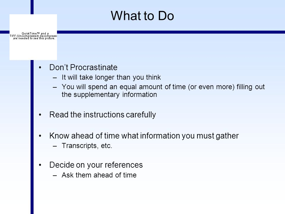 What to Do Don't Procrastinate –It will take longer than you think –You will spend an equal amount of time (or even more) filling out the supplementary information Read the instructions carefully Know ahead of time what information you must gather –Transcripts, etc.