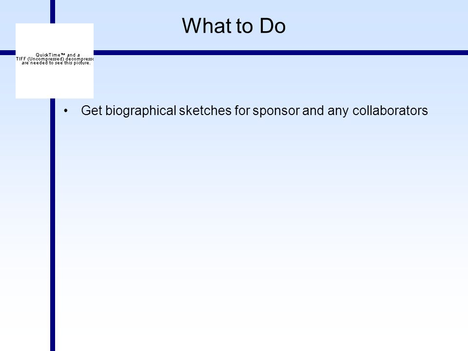 What to Do Get biographical sketches for sponsor and any collaborators