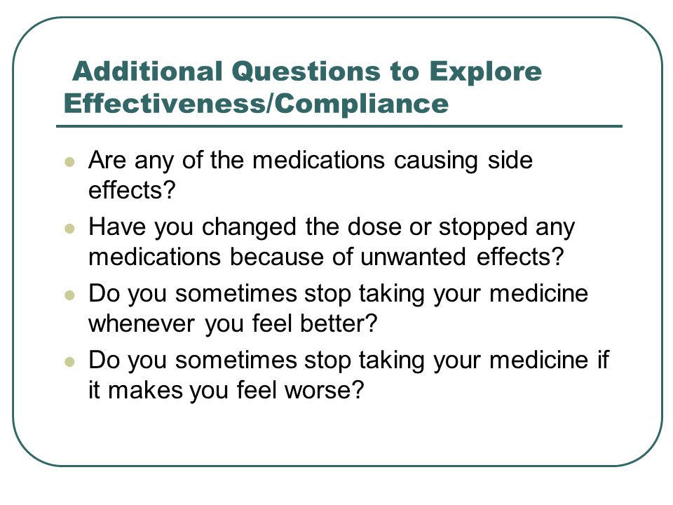 Additional Questions to Explore Effectiveness/Compliance Are any of the medications causing side effects.