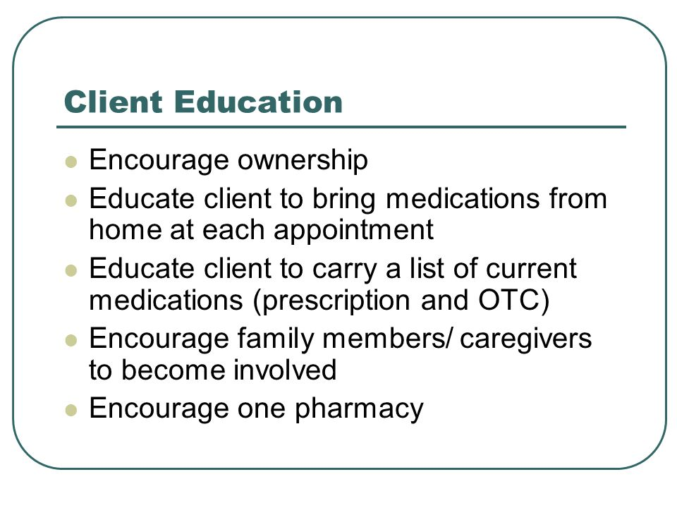 Client Education Encourage ownership Educate client to bring medications from home at each appointment Educate client to carry a list of current medications (prescription and OTC) Encourage family members/ caregivers to become involved Encourage one pharmacy