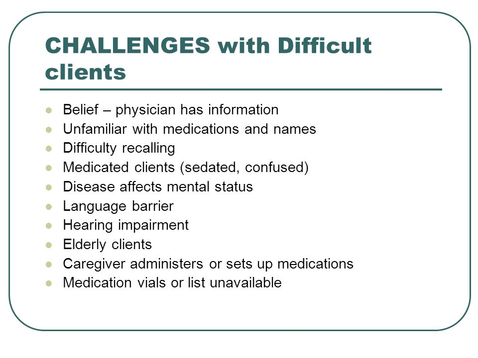 CHALLENGES with Difficult clients Belief – physician has information Unfamiliar with medications and names Difficulty recalling Medicated clients (sedated, confused) Disease affects mental status Language barrier Hearing impairment Elderly clients Caregiver administers or sets up medications Medication vials or list unavailable