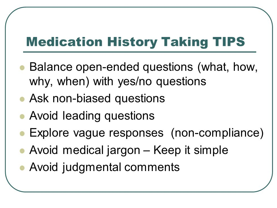 Medication History Taking TIPS Balance open-ended questions (what, how, why, when) with yes/no questions Ask non-biased questions Avoid leading questions Explore vague responses (non-compliance) Avoid medical jargon – Keep it simple Avoid judgmental comments