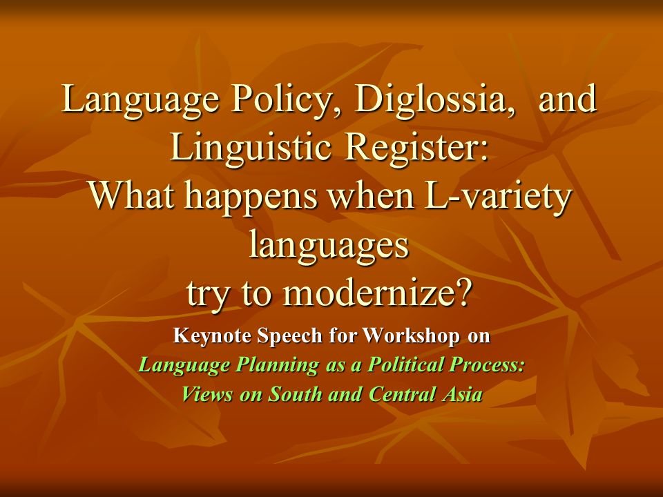 Language Policy, Diglossia, and Linguistic Register: What happens when L-variety languages try to modernize? Keynote Speech for Workshop on Language P