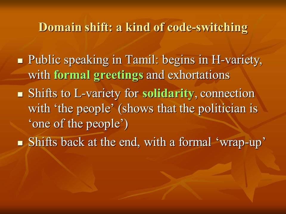 Domain shift: a kind of code-switching Public speaking in Tamil: begins in H-variety, with formal greetings and exhortations Public speaking in Tamil: