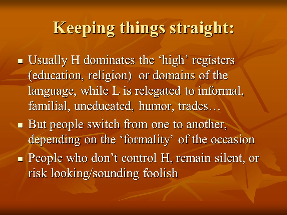 Keeping things straight: Usually H dominates the 'high' registers (education, religion) or domains of the language, while L is relegated to informal,