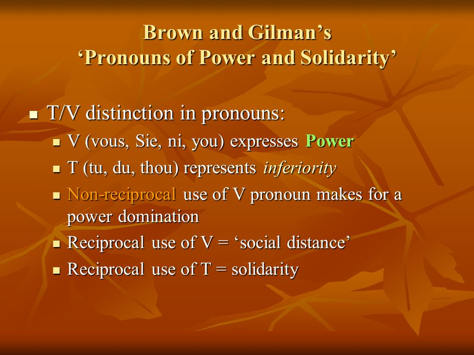 Brown and Gilman's 'Pronouns of Power and Solidarity' T/V distinction in pronouns: T/V distinction in pronouns: V (vous, Sie, ni, you) expresses Power V (vous, Sie, ni, you) expresses Power T (tu, du, thou) represents inferiority T (tu, du, thou) represents inferiority Non-reciprocal use of V pronoun makes for a power domination Non-reciprocal use of V pronoun makes for a power domination Reciprocal use of V = 'social distance' Reciprocal use of V = 'social distance' Reciprocal use of T = solidarity Reciprocal use of T = solidarity