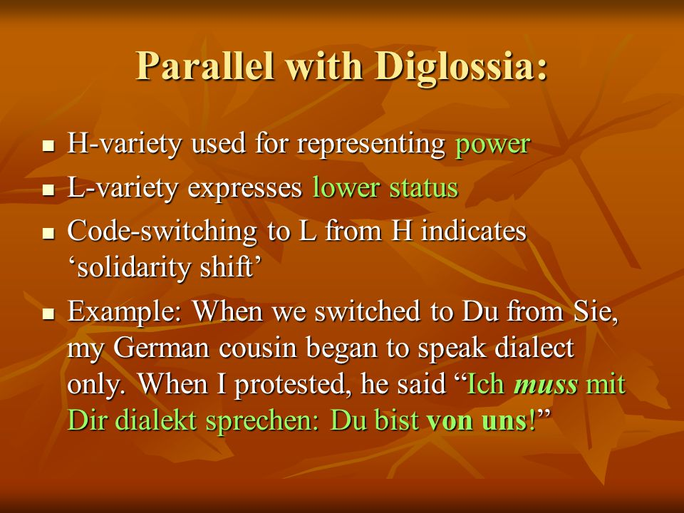 Parallel with Diglossia: H-variety used for representing power H-variety used for representing power L-variety expresses lower status L-variety expresses lower status Code-switching to L from H indicates 'solidarity shift' Code-switching to L from H indicates 'solidarity shift' Example: When we switched to Du from Sie, my German cousin began to speak dialect only.