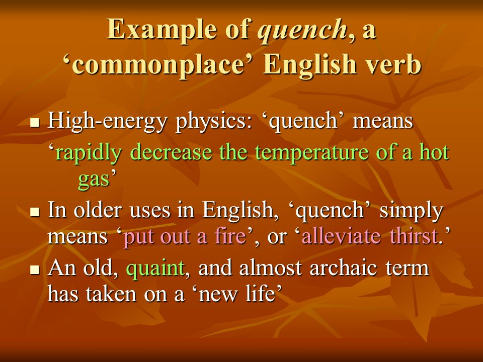 Example of quench, a 'commonplace' English verb High-energy physics: 'quench' means High-energy physics: 'quench' means 'rapidly decrease the temperature of a hot gas' In older uses in English, 'quench' simply means 'put out a fire', or 'alleviate thirst.' In older uses in English, 'quench' simply means 'put out a fire', or 'alleviate thirst.' An old, quaint, and almost archaic term has taken on a 'new life' An old, quaint, and almost archaic term has taken on a 'new life'