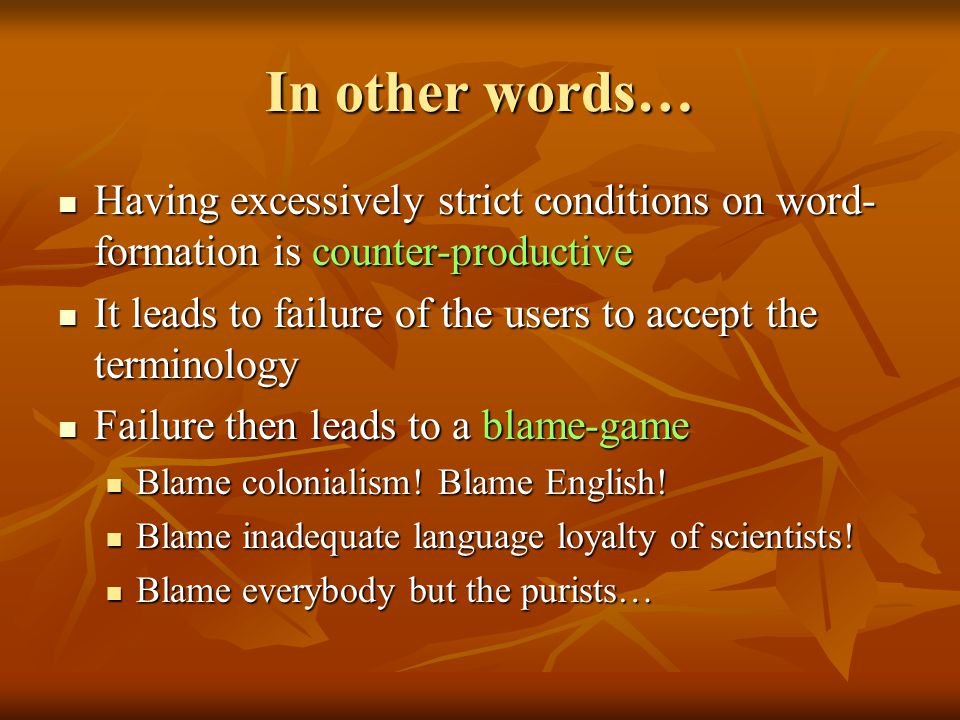 In other words… Having excessively strict conditions on word- formation is counter-productive Having excessively strict conditions on word- formation is counter-productive It leads to failure of the users to accept the terminology It leads to failure of the users to accept the terminology Failure then leads to a blame-game Failure then leads to a blame-game Blame colonialism.