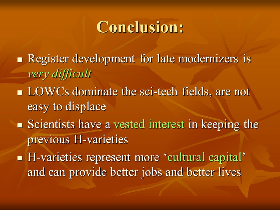 Conclusion: Register development for late modernizers is very difficult Register development for late modernizers is very difficult LOWCs dominate the sci-tech fields, are not easy to displace LOWCs dominate the sci-tech fields, are not easy to displace Scientists have a vested interest in keeping the previous H-varieties Scientists have a vested interest in keeping the previous H-varieties H-varieties represent more 'cultural capital' and can provide better jobs and better lives H-varieties represent more 'cultural capital' and can provide better jobs and better lives