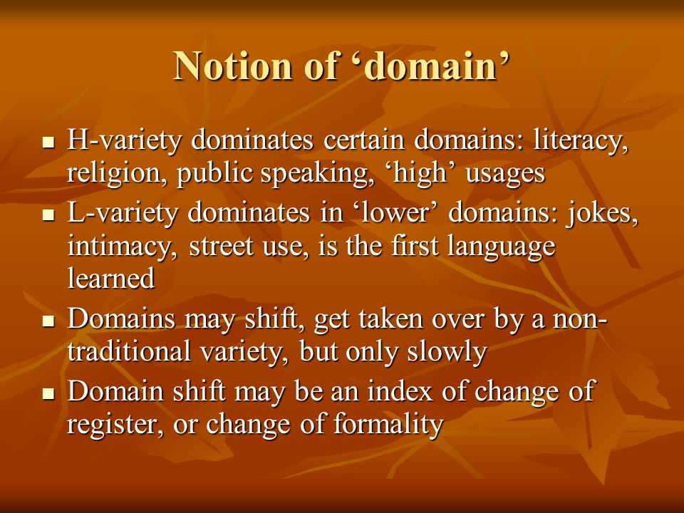 Notion of 'domain' H-variety dominates certain domains: literacy, religion, public speaking, 'high' usages H-variety dominates certain domains: literacy, religion, public speaking, 'high' usages L-variety dominates in 'lower' domains: jokes, intimacy, street use, is the first language learned L-variety dominates in 'lower' domains: jokes, intimacy, street use, is the first language learned Domains may shift, get taken over by a non- traditional variety, but only slowly Domains may shift, get taken over by a non- traditional variety, but only slowly Domain shift may be an index of change of register, or change of formality Domain shift may be an index of change of register, or change of formality