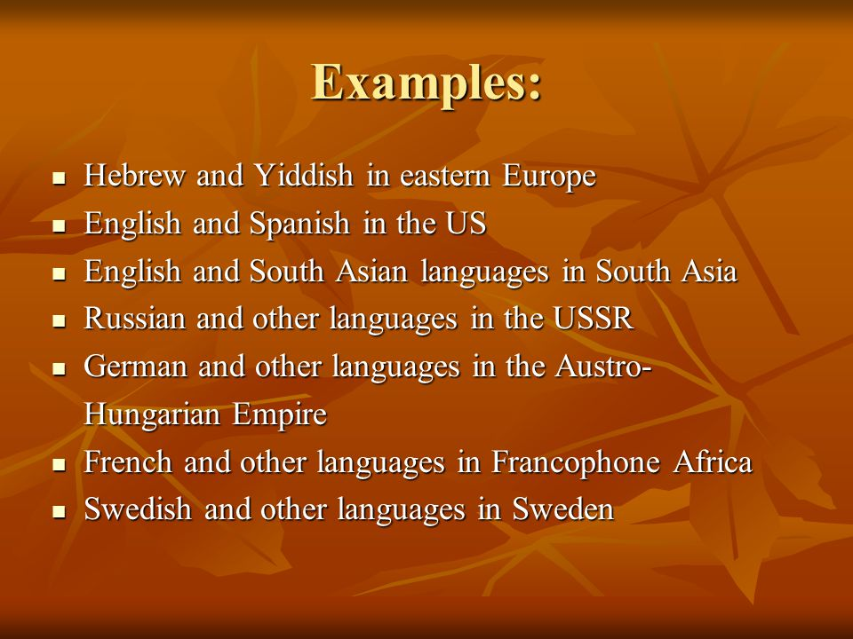 Examples: Hebrew and Yiddish in eastern Europe Hebrew and Yiddish in eastern Europe English and Spanish in the US English and Spanish in the US English and South Asian languages in South Asia English and South Asian languages in South Asia Russian and other languages in the USSR Russian and other languages in the USSR German and other languages in the Austro- German and other languages in the Austro- Hungarian Empire French and other languages in Francophone Africa French and other languages in Francophone Africa Swedish and other languages in Sweden Swedish and other languages in Sweden