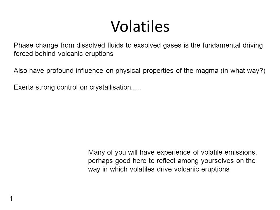Volatiles Phase change from dissolved fluids to exsolved gases is the fundamental driving forced behind volcanic eruptions Also have profound influence on physical properties of the magma (in what way ) Exerts strong control on crystallisation.....