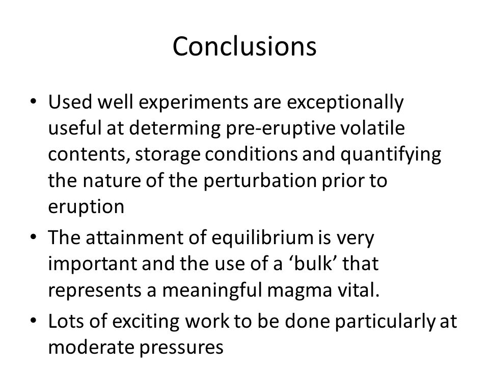 Conclusions Used well experiments are exceptionally useful at determing pre-eruptive volatile contents, storage conditions and quantifying the nature