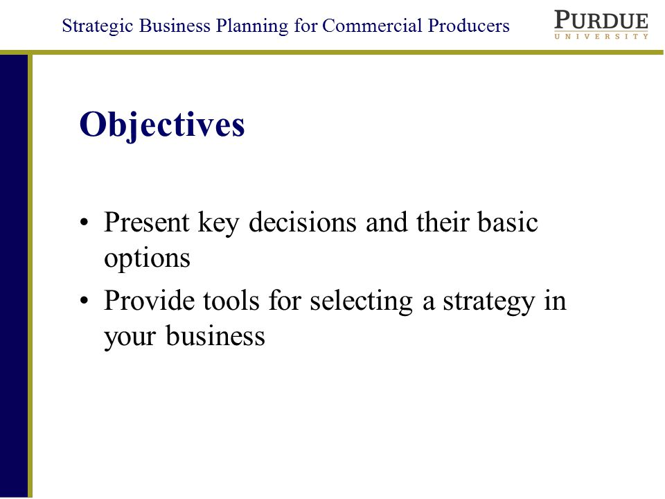 Strategic Business Planning for Commercial Producers Key Strategic Decisions  Business Enterprise Focus  Strategic Direction  Marketing and Channel Linkages  Financial  Organizational Structure  Social Responsibility  Managerial Style/Lifestyle