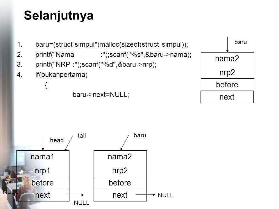 Selanjutnya 1.baru=(struct simpul*)malloc(sizeof(struct simpul)); 2.printf( Nama: );scanf( %s ,&baru->nama); 3.printf( NRP: );scanf( %d ,&baru->nrp); 4.if(bukanpertama) { baru->next=NULL; nama2 nrp2 before NULL baru nama1 nrp1 before head nama2 nrp2 before baru next NULL tail