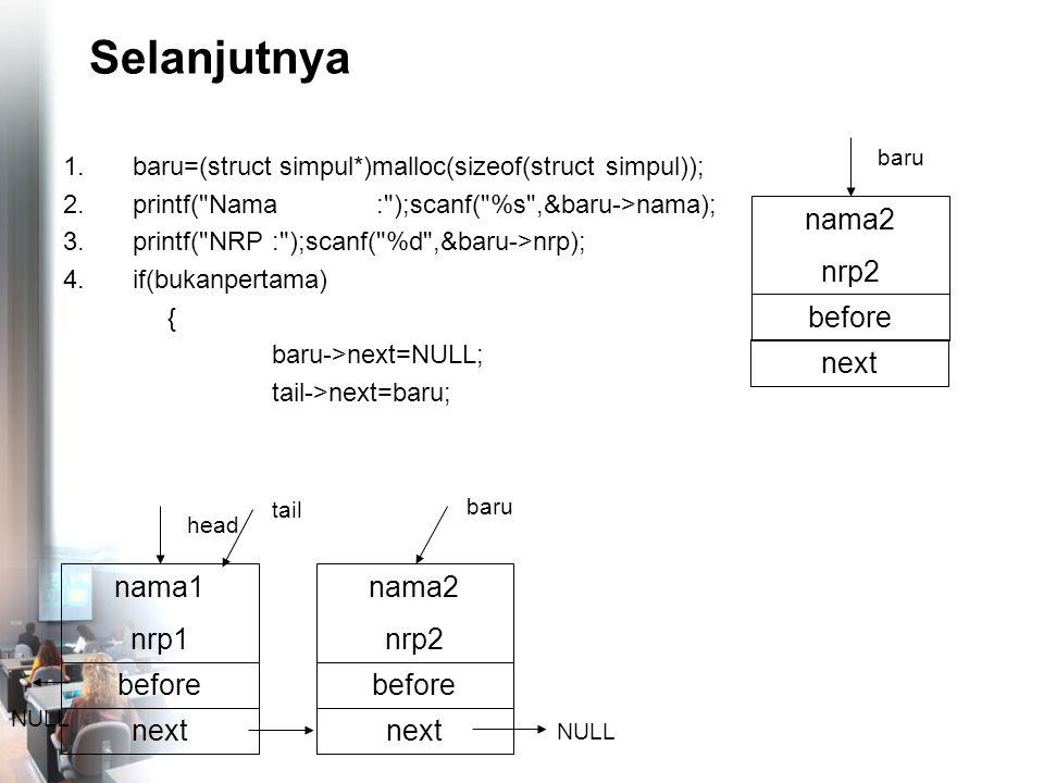 Selanjutnya 1.baru=(struct simpul*)malloc(sizeof(struct simpul)); 2.printf( Nama: );scanf( %s ,&baru->nama); 3.printf( NRP: );scanf( %d ,&baru->nrp); 4.if(bukanpertama) { baru->next=NULL; tail->next=baru; nama2 nrp2 before NULL baru nama1 nrp1 before head nama2 nrp2 before baru next NULL tail