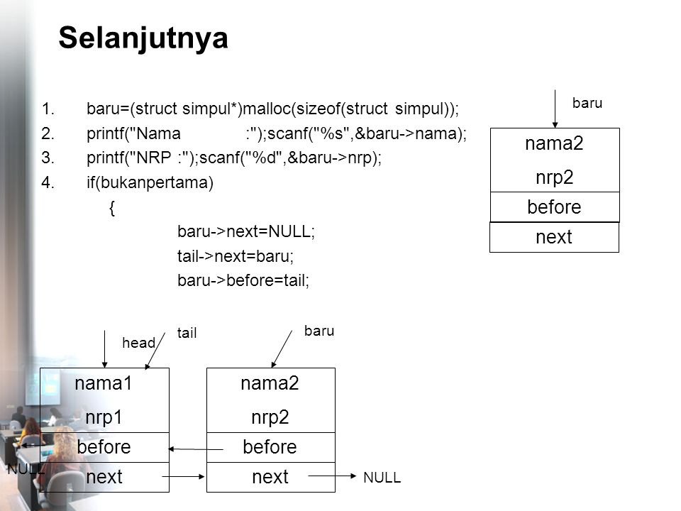 Selanjutnya 1.baru=(struct simpul*)malloc(sizeof(struct simpul)); 2.printf( Nama: );scanf( %s ,&baru->nama); 3.printf( NRP: );scanf( %d ,&baru->nrp); 4.if(bukanpertama) { baru->next=NULL; tail->next=baru; baru->before=tail; nama2 nrp2 before NULL baru nama1 nrp1 before head nama2 nrp2 before baru next NULL tail