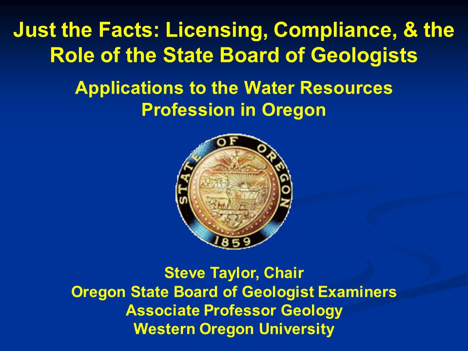 Just the Facts: Licensing, Compliance, & the Role of the State Board of Geologists Applications to the Water Resources Profession in Oregon Steve Taylor, Chair Oregon State Board of Geologist Examiners Associate Professor Geology Western Oregon University
