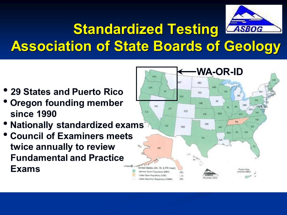 Standardized Testing Association of State Boards of Geology WA-OR-ID 29 States and Puerto Rico Oregon founding member since 1990 Nationally standardized exams Council of Examiners meets twice annually to review Fundamental and Practice Exams
