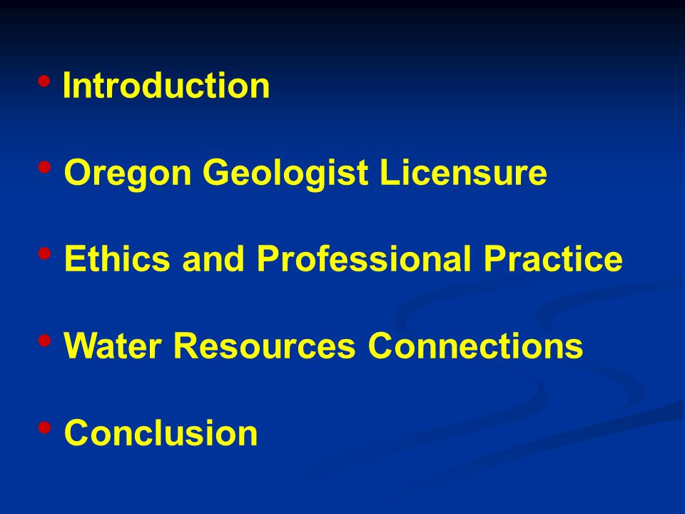 Introduction Oregon Geologist Licensure Ethics and Professional Practice Water Resources Connections Conclusion