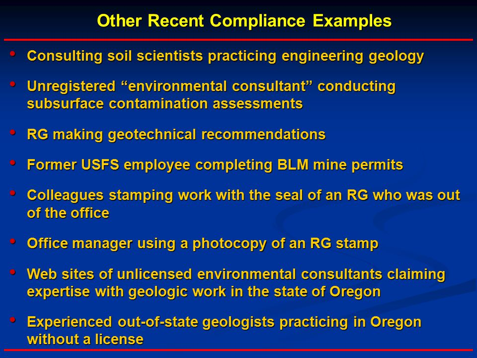 Other Recent Compliance Examples Consulting soil scientists practicing engineering geology Consulting soil scientists practicing engineering geology Unregistered environmental consultant conducting subsurface contamination assessments Unregistered environmental consultant conducting subsurface contamination assessments RG making geotechnical recommendations RG making geotechnical recommendations Former USFS employee completing BLM mine permits Former USFS employee completing BLM mine permits Colleagues stamping work with the seal of an RG who was out of the office Colleagues stamping work with the seal of an RG who was out of the office Office manager using a photocopy of an RG stamp Office manager using a photocopy of an RG stamp Web sites of unlicensed environmental consultants claiming expertise with geologic work in the state of Oregon Web sites of unlicensed environmental consultants claiming expertise with geologic work in the state of Oregon Experienced out-of-state geologists practicing in Oregon without a license Experienced out-of-state geologists practicing in Oregon without a license