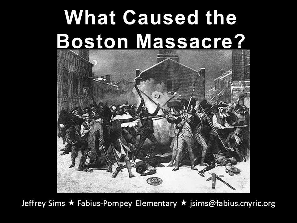 What Caused the Boston Massacre? Jeffrey Sims  Fabius-Pompey Elementary  jsims@fabius.cnyric.org