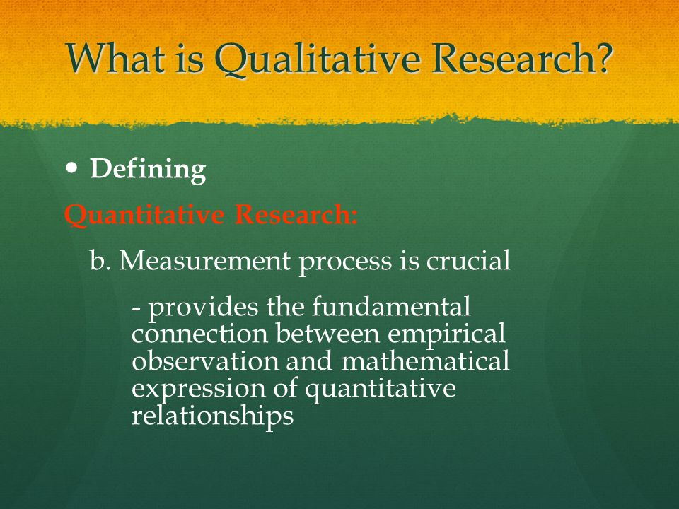 What is Qualitative Research? Defining Quantitative Research: b. Measurement process is crucial - provides the fundamental connection between empirica