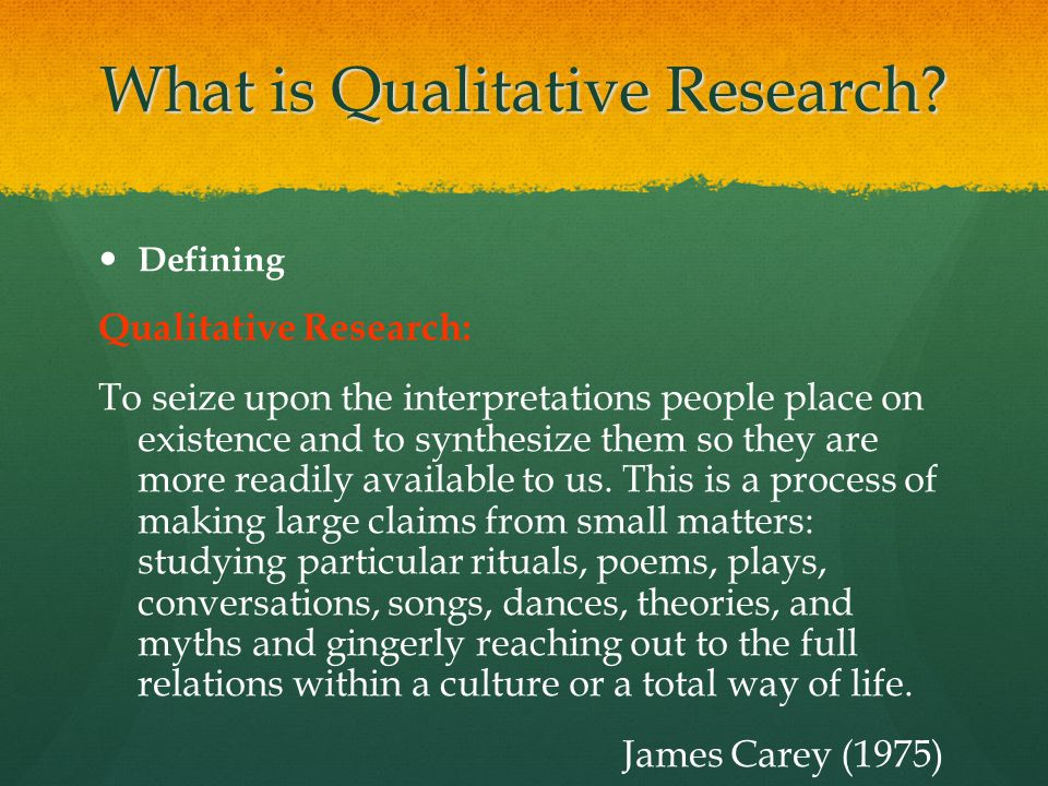 What is Qualitative Research? Defining Qualitative Research: To seize upon the interpretations people place on existence and to synthesize them so the