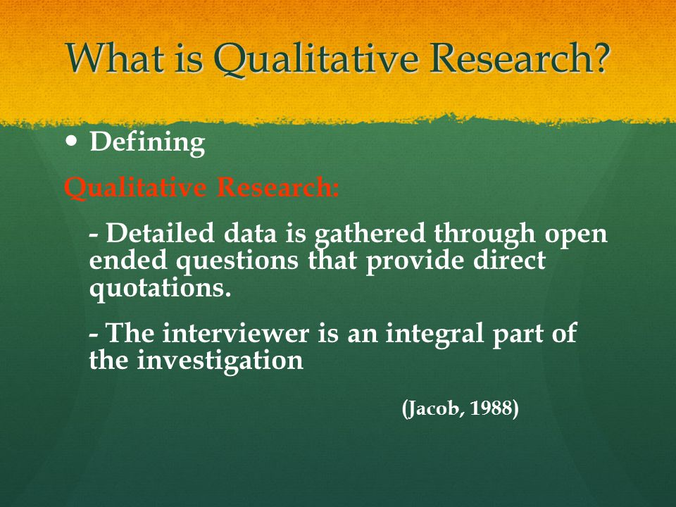 What is Qualitative Research? Defining Qualitative Research: - Detailed data is gathered through open ended questions that provide direct quotations.