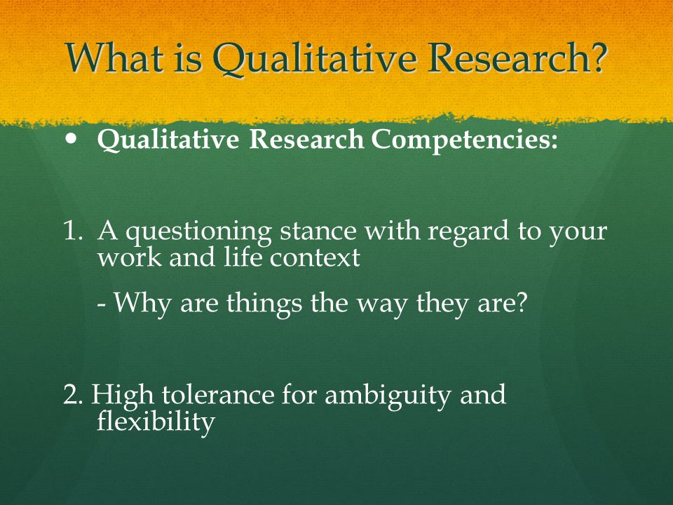 What is Qualitative Research? Qualitative Research Competencies: 1. 1.A questioning stance with regard to your work and life context - Why are things
