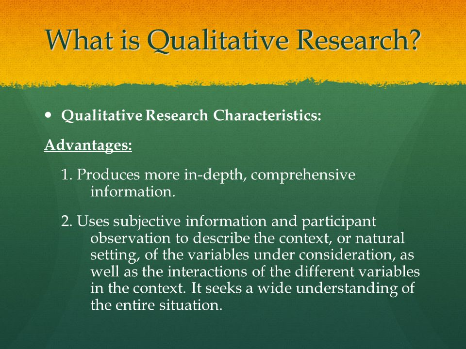 What is Qualitative Research? Qualitative Research Characteristics: Advantages: 1. Produces more in-depth, comprehensive information. 2. Uses subjecti
