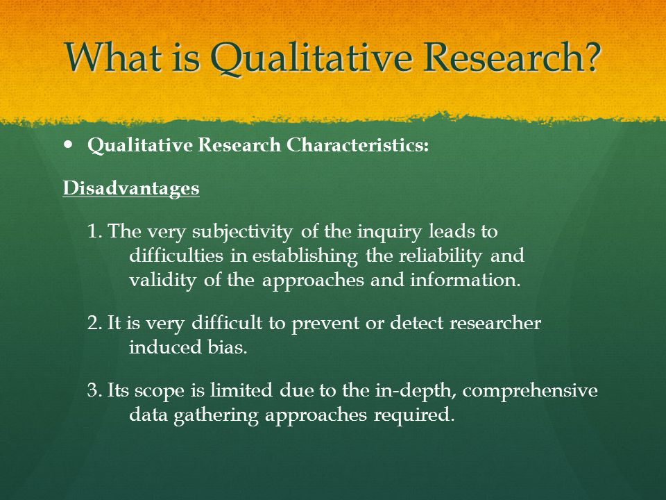 What is Qualitative Research? Qualitative Research Characteristics: Disadvantages 1. The very subjectivity of the inquiry leads to difficulties in est