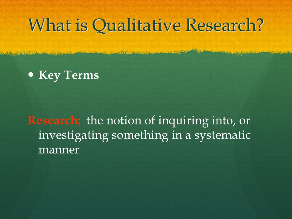 What is Qualitative Research? Key Terms Research: the notion of inquiring into, or investigating something in a systematic manner