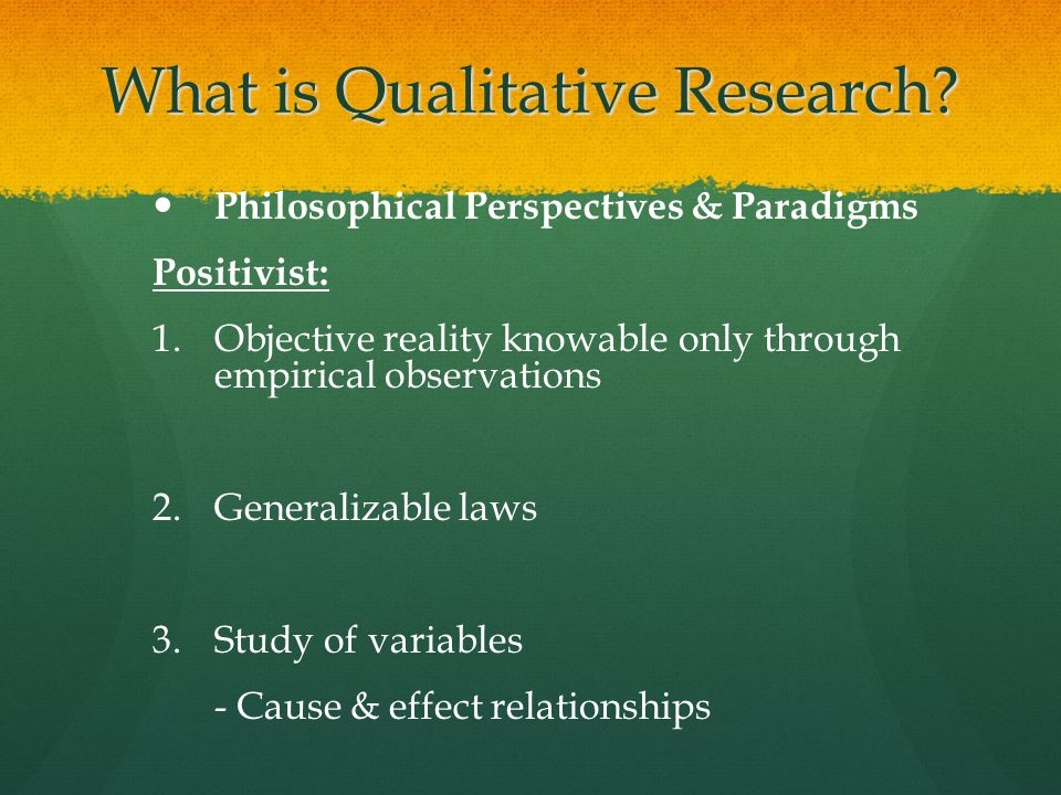 What is Qualitative Research? Philosophical Perspectives & Paradigms Positivist: 1. 1.Objective reality knowable only through empirical observations 2