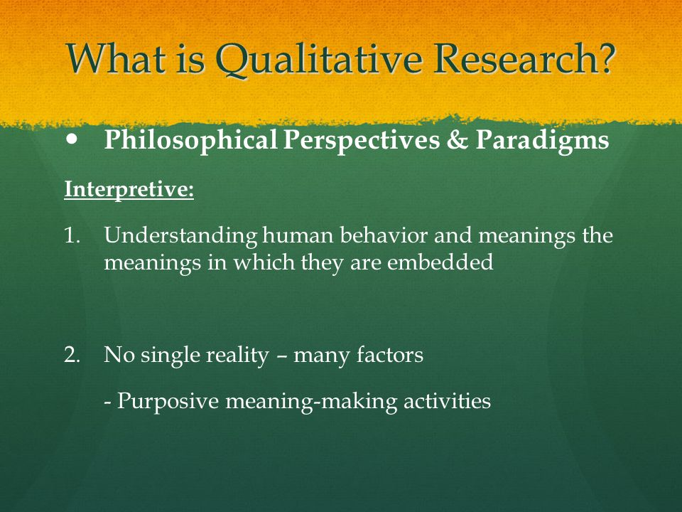 What is Qualitative Research? Philosophical Perspectives & Paradigms Interpretive: 1. 1.Understanding human behavior and meanings the meanings in whic