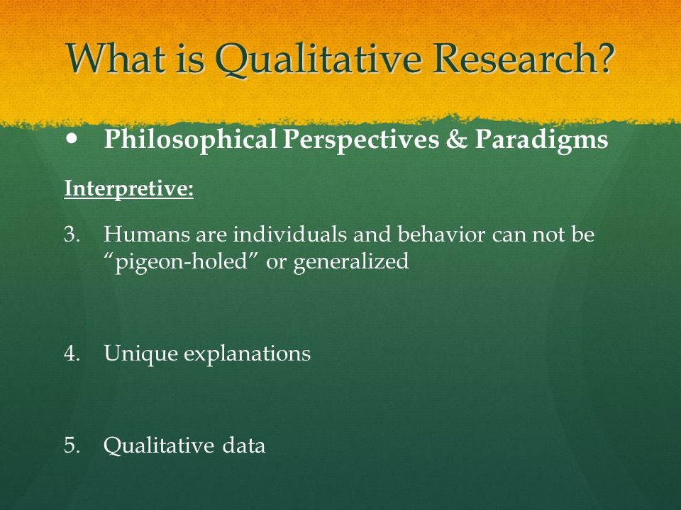 "What is Qualitative Research? Philosophical Perspectives & Paradigms Interpretive: 3. 3.Humans are individuals and behavior can not be ""pigeon-holed"""