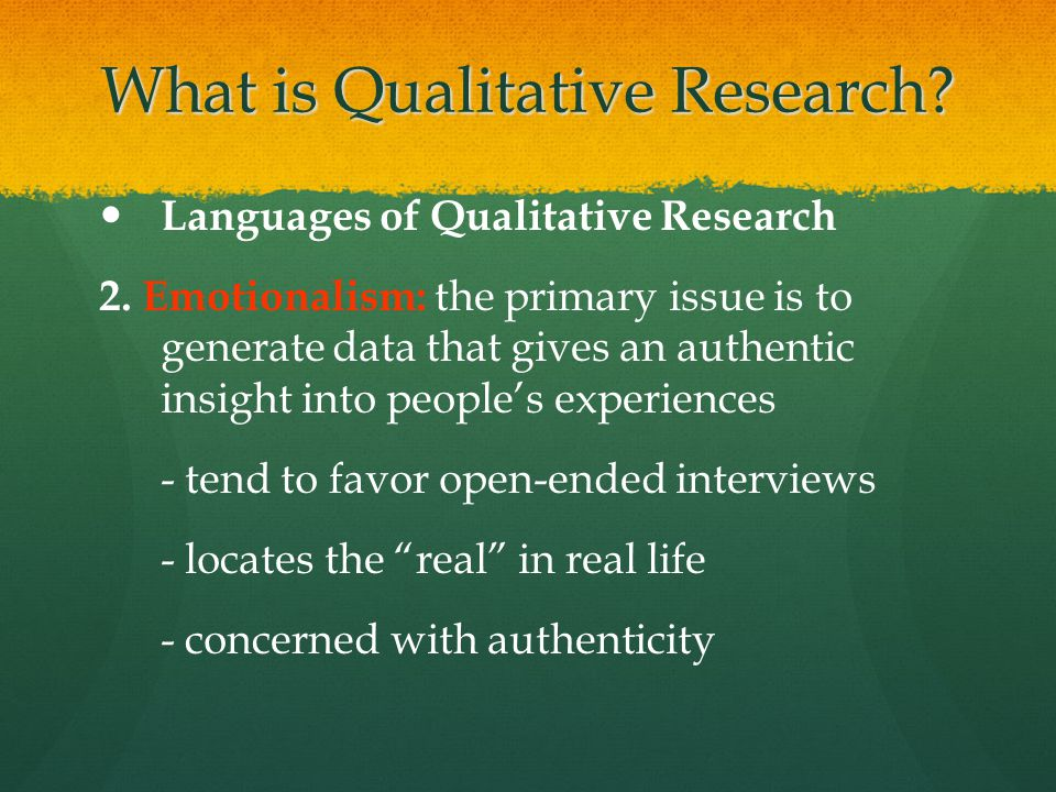 What is Qualitative Research? Languages of Qualitative Research 2. Emotionalism: the primary issue is to generate data that gives an authentic insight