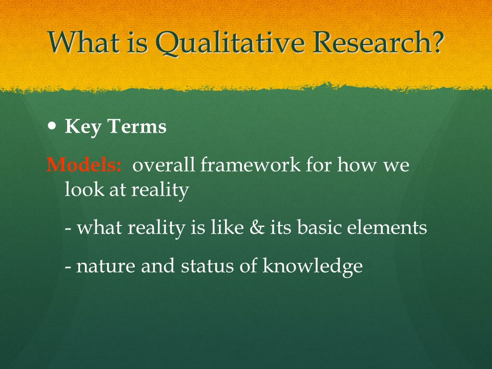 What is Qualitative Research? Key Terms Models: overall framework for how we look at reality - what reality is like & its basic elements - nature and