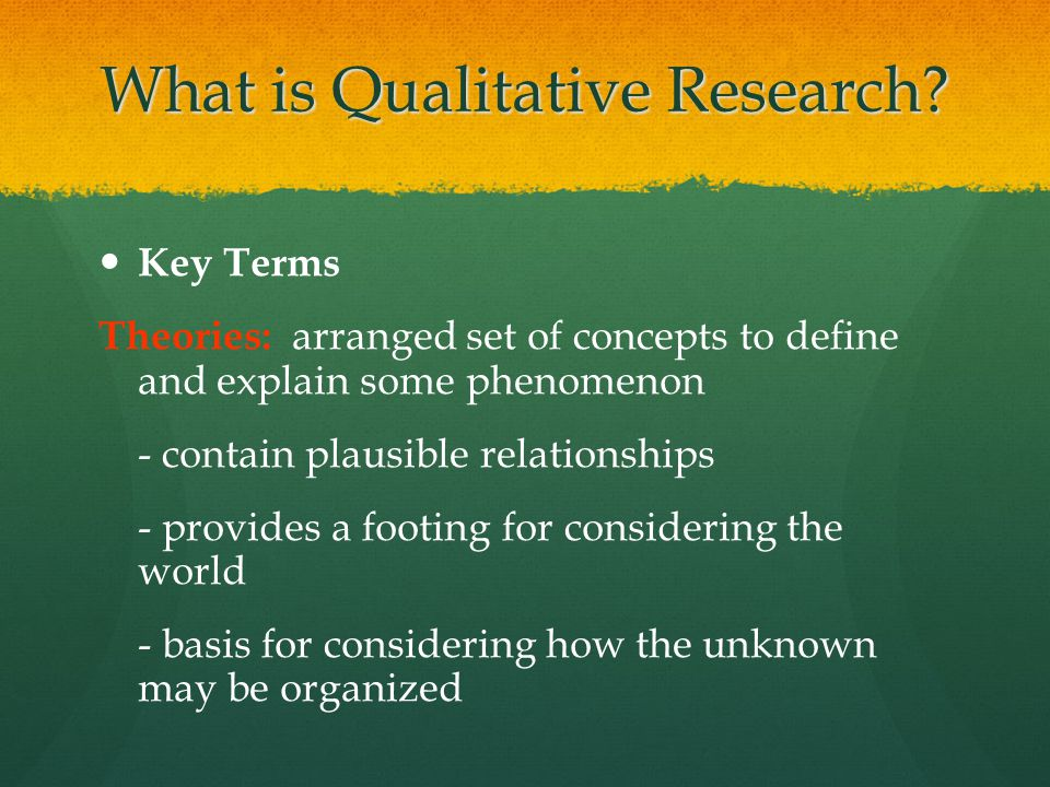 What is Qualitative Research? Key Terms Theories: arranged set of concepts to define and explain some phenomenon - contain plausible relationships - p
