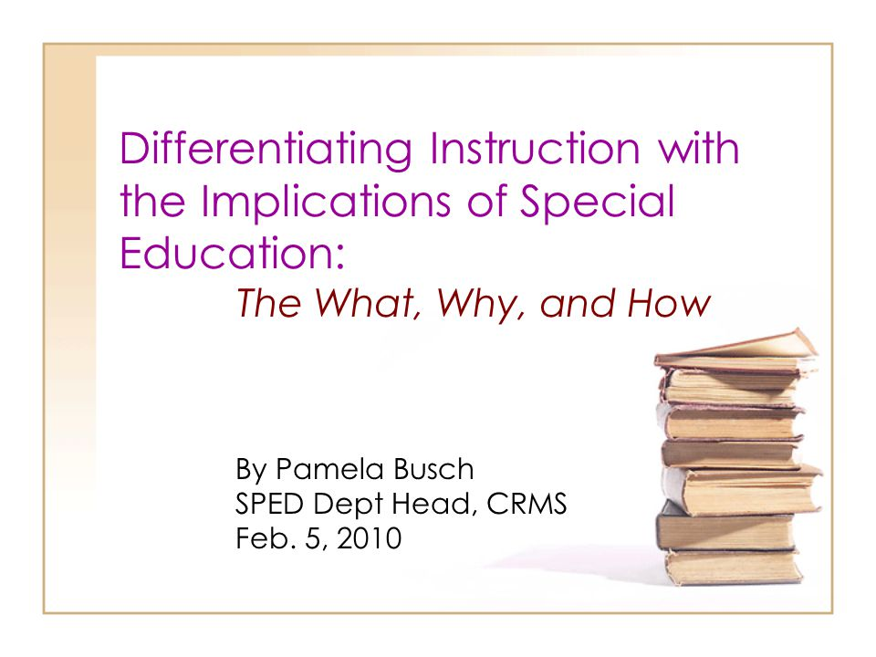 Differentiating Instruction with the Implications of Special Education: The What, Why, and How By Pamela Busch SPED Dept Head, CRMS Feb. 5, 2010