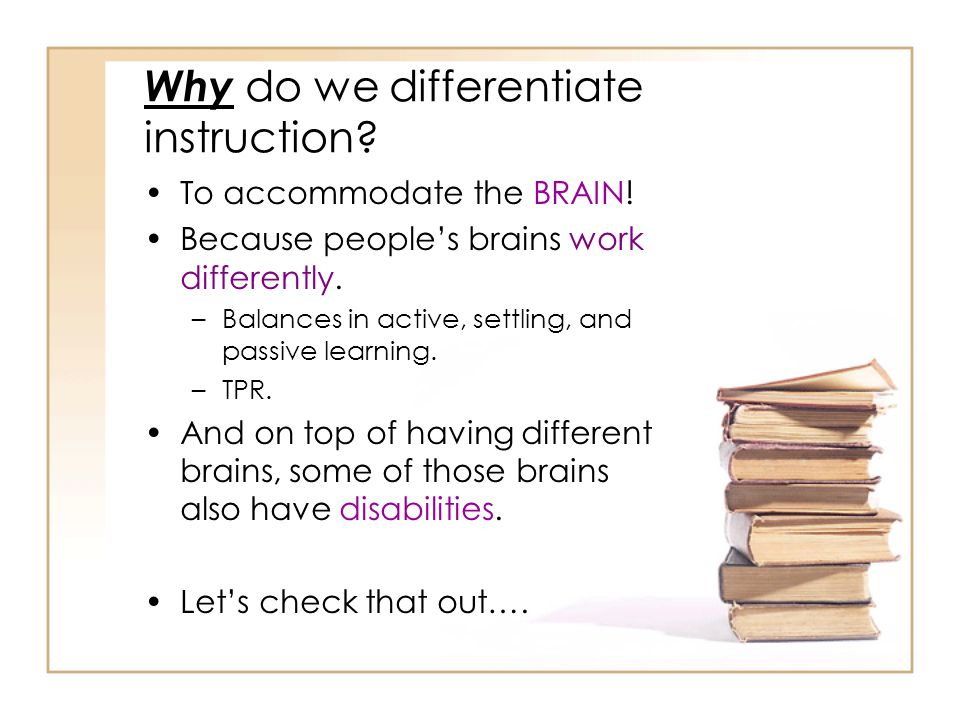 Why do we differentiate instruction.To accommodate the BRAIN.
